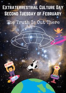 """A portrait oriented poster. Text reads: """"Extraterrestrial Culture Day / Second Tuesday of February / The Truth Is Out There"""".  The background is of space. A white-outlined cartoon image of a UFO is in the centre, its light beam is sucking up a cartoon cow above a cartoon planet earth. Around the image are little cartoon aliens standing on planets and rockets. End description."""