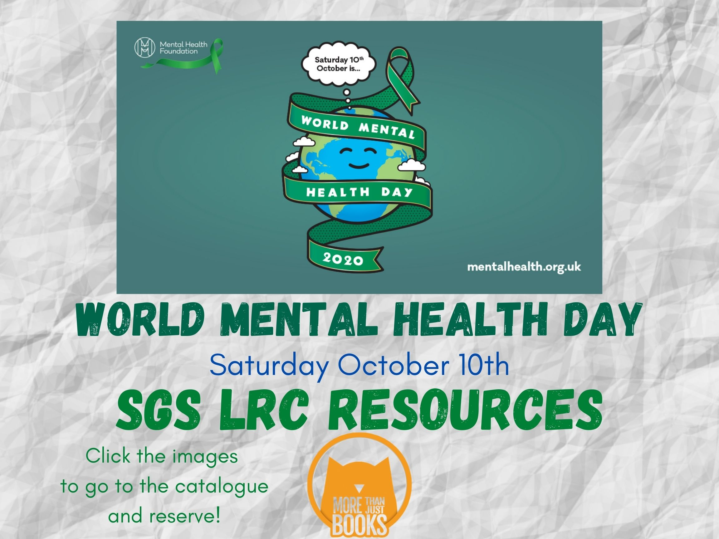"""Image description: white crumpled paper background. Teal green rectangle with the World Mental Health Day logo. This logo consists of a cartoon image of planet earth wrapped in a ribbon, which reads """"World Mental Health Day 2020"""". The earth has a thought bubble which contains the text, """"Saturday 10th October"""". Text beneath in green and blue font reads """"World Mental Health Day / Saturday October 10th / SGS LRC Resources / Click the images to go to the catalogue and reserve!"""""""