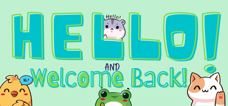 """A rectangular image in landscape format. Text reads """"Hello and Welcome Back"""" in slightly cartoonish font. The word """"Hello"""" is blue with an off-set green outline; the words """"Welcome Back"""" are green with an off-set blue outline. Alone the bottom of the image are three cute cartoon animals waving toward the reader: a yellow chick with a blue speech bubble saying """"Hi!""""; a green from with pink blushing cheeks; and a white cat with orange spots. Peeking out from behind the letter """"L"""" in """"Hello"""" is a little grey and white hamster, with small black font over their head which reads """"Hello!"""". The background colour is a light pastel blue-based green. End image description."""